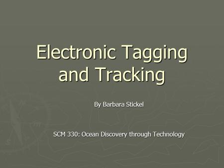 Electronic Tagging and Tracking By Barbara Stickel SCM 330: Ocean Discovery through Technology.