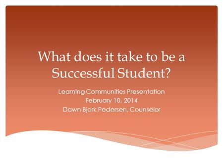 What does it take to be a Successful Student? Learning Communities Presentation February 10, 2014 Dawn Bjork Pedersen, Counselor.