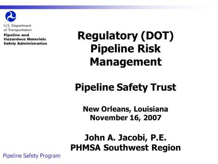 Pipeline Safety Program Regulatory (DOT) Pipeline Risk Management Pipeline Safety Trust New Orleans, Louisiana November 16, 2007 John A. Jacobi, P.E. PHMSA.