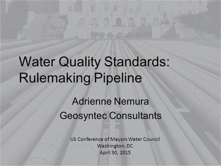 Water Quality Standards: Rulemaking Pipeline Adrienne Nemura Geosyntec Consultants US Conference of Mayors Water Council Washington, DC April 30, 2015.