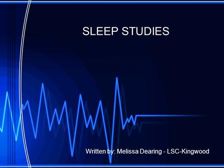 SLEEP STUDIES Written by: Melissa Dearing - LSC-Kingwood.