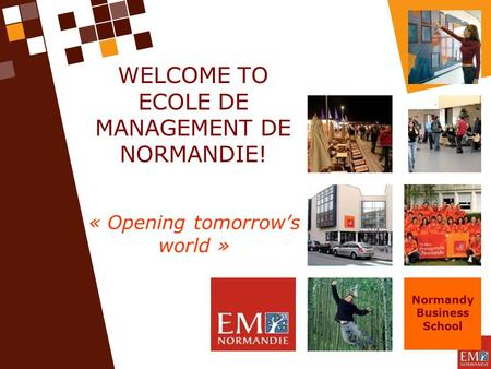 WELCOME TO ECOLE DE MANAGEMENT DE NORMANDIE! « Opening tomorrow's world » Normandy Business School.