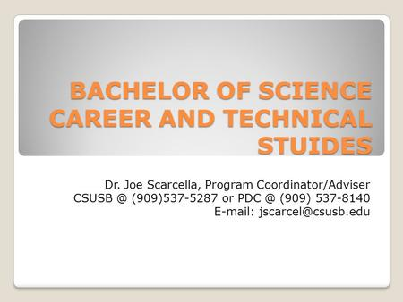 BACHELOR OF SCIENCE CAREER AND TECHNICAL STUIDES Dr. Joe Scarcella, Program Coordinator/Adviser (909)537-5287 or (909) 537-8140