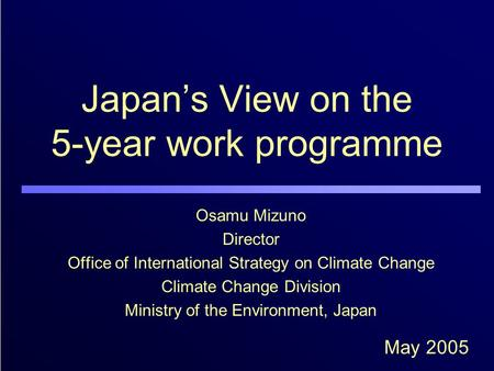 Japan's View on the 5-year work programme Osamu Mizuno Director Office of International Strategy on Climate Change Climate Change Division Ministry of.