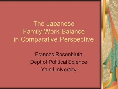 The Japanese Family-Work Balance in Comparative Perspective Frances Rosenbluth Dept of Political Science Yale University.