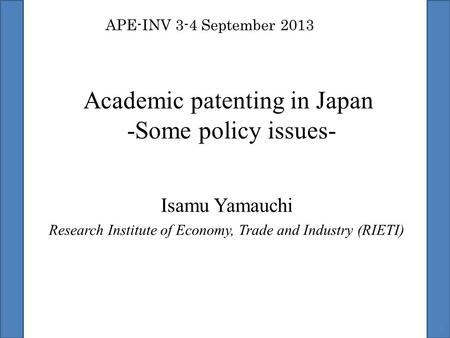 Academic patenting in Japan -Some policy issues- Isamu Yamauchi Research Institute of Economy, Trade and Industry (RIETI) 1 APE-INV 3-4 September 2013.