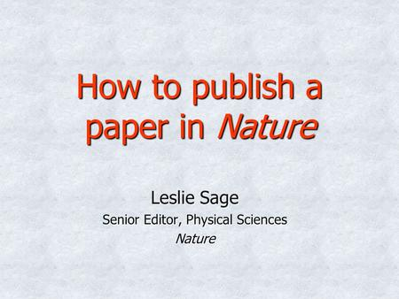How to publish a paper in Nature Leslie Sage Senior Editor, Physical Sciences Nature.