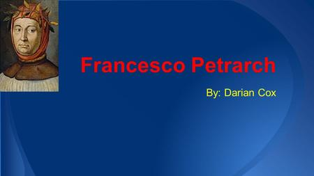 Francesco Petrarch By: Darian Cox. Francesco Petrarch was a philosopher and poet during the time 1326 to 1374. He was set the stage for the Renaissance.