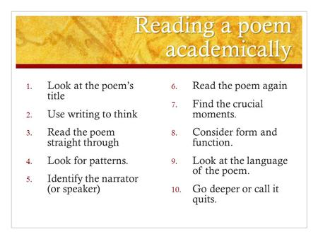 Reading a poem academically 1. Look at the poem's title 2. Use writing to think 3. Read the poem straight through 4. Look for patterns. 5. Identify the.