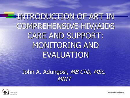 INTRODUCTION OF ART IN COMPREHENSIVE HIV/AIDS CARE AND SUPPORT: MONITORING AND EVALUATION John A. Adungosi, MB Chb, MSc, MRIT.