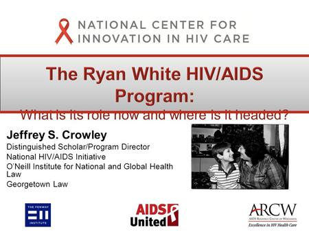 Jeffrey S. Crowley Distinguished Scholar/Program Director National HIV/AIDS Initiative O'Neill Institute for National and Global Health Law Georgetown.