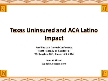 Texas Uninsured and ACA Latino Impact Families USA Annual Conference Hyatt Regency on Capitol Hill Washington, D.C., January 23, 2014 Juan H. Flores