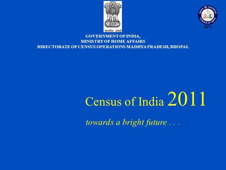 Census of India 2011 towards a bright future... GOVERNMENT OF INDIA, MINISTRY OF HOME AFFAIRS DIRECTORATE OF CENSUS OPERATIONS MADHYA PRADESH, BHOPAL.