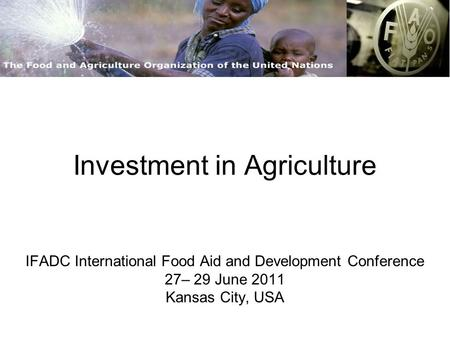 Investment in Agriculture IFADC International Food Aid and Development Conference 27– 29 June 2011 Kansas City, USA.