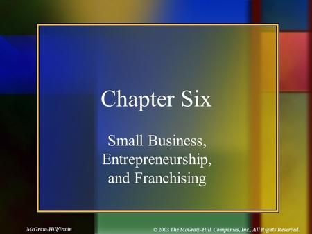 McGraw-Hill/Irwin © 2003 The McGraw-Hill Companies, Inc., All Rights Reserved. Chapter Six Small Business, Entrepreneurship, and Franchising.