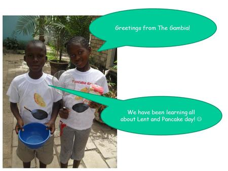 Greetings from The Gambia! We have been learning all about Lent and Pancake day!