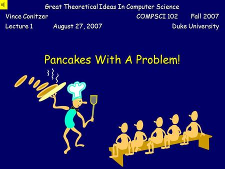Pancakes With A Problem! Great Theoretical Ideas In Computer Science Vince Conitzer COMPSCI 102 Fall 2007 Lecture 1 August 27, 2007 Duke University.