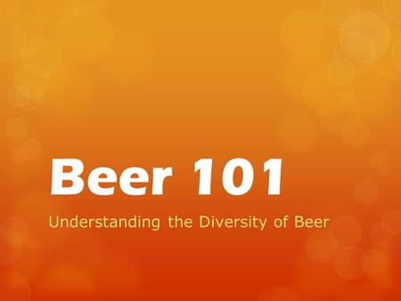 Beer 101 Understanding the Diversity of Beer. What is Beer?  Beer is an alcoholic beverage made from the fermentation of cereal grains with yeast.