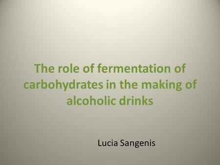The role of fermentation of carbohydrates in the making of alcoholic drinks Lucia Sangenis.