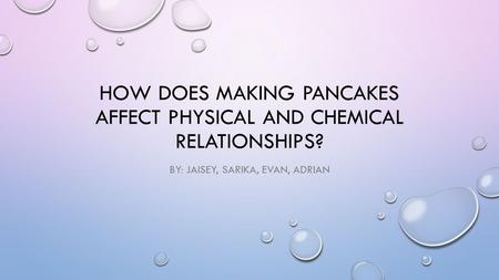 HOW DOES MAKING PANCAKES AFFECT PHYSICAL AND CHEMICAL RELATIONSHIPS? BY: JAISEY, SARIKA, EVAN, ADRIAN.