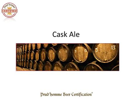 Cask Ale. What is Cask Ale / Real Ale Cask ale is conditioned in the barrel. – Fermentation continues in the barrel for several days – Usually a clarifying.