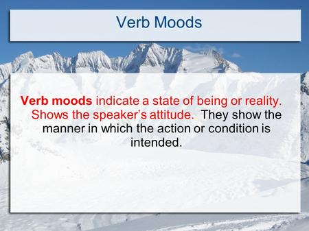 Verb Moods Verb moods indicate a state of being or reality. Shows the speaker's attitude.. They show the manner in which the action or condition is intended.