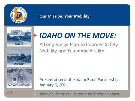 Idaho on the Move V.05 Our Mission. Your Mobility. MOBILITY SAFETY ECONOMIC VITALITY IDAHO ON THE MOVE: A Long-Range Plan to Improve Safety, Mobility and.