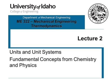Department of Mechanical Engineering ME 322 – Mechanical Engineering Thermodynamics Lecture 2 Units and Unit Systems Fundamental Concepts from Chemistry.