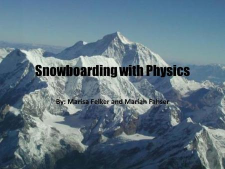 Snowboarding with Physics By: Marisa Felker and Mariah Fahser.