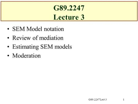 G89.2247 Lect 31 G89.2247 Lecture 3 SEM Model notation Review of mediation Estimating SEM models Moderation.