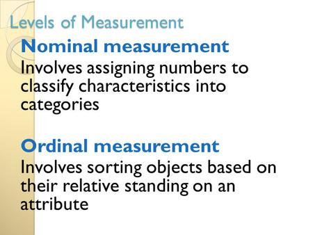 Levels of Measurement Nominal measurement Involves assigning numbers to classify characteristics into categories Ordinal measurement Involves sorting objects.