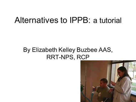 Alternatives to IPPB: a tutorial By Elizabeth Kelley Buzbee AAS, RRT-NPS, RCP.