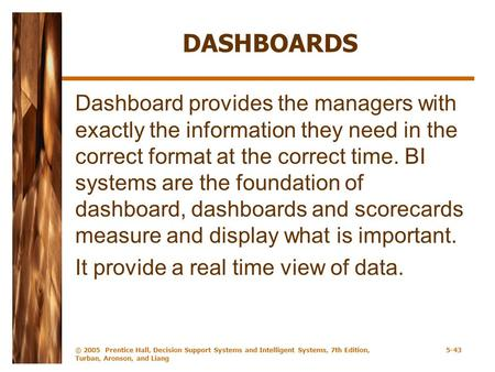 DASHBOARDS Dashboard provides the managers with exactly the information they need in the correct format at the correct time. BI systems are the foundation.