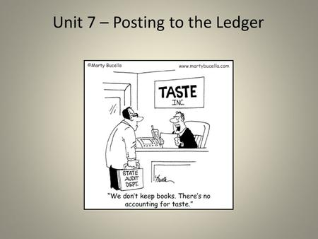 Unit 7 – Posting to the Ledger. Posting to the Ledger Business TransactionsJournal (Journalizing) Ledger (Posting) ** The General Journal does not provide.