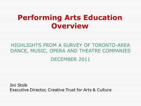 1 Jini Stolk Executive Director, Creative Trust for Arts & Culture Performing Arts Education Overview HIGHLIGHTS FROM A SURVEY OF TORONTO-AREA DANCE, MUSIC,