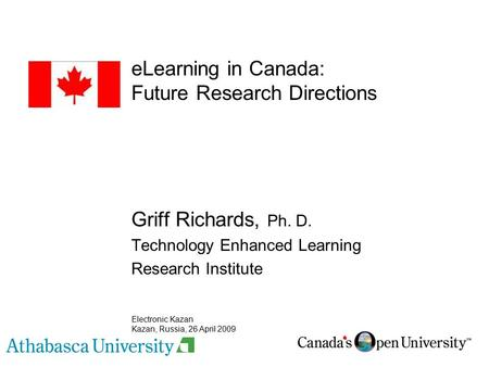ELearning in Canada: Future Research Directions Griff Richards, Ph. D. Technology Enhanced Learning Research Institute Electronic Kazan Kazan, Russia,