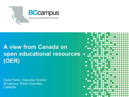 A view from Canada on open educational resources (OER) David Porter, Executive Director BCcampus, British Columbia, CANADA.