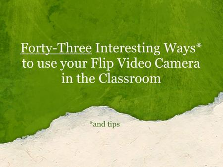 Forty-Three Interesting Ways* to use your Flip Video Camera in the Classroom *and tips.