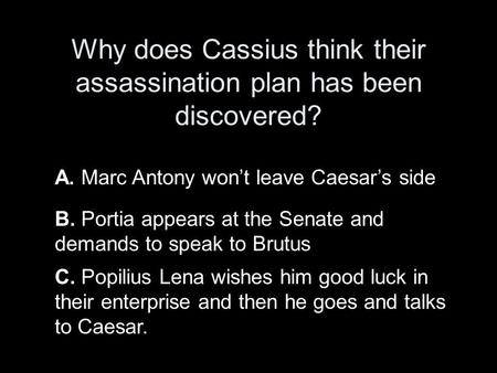 Why does Cassius think their assassination plan has been discovered? A. Marc Antony won't leave Caesar's side B. Portia appears at the Senate and demands.