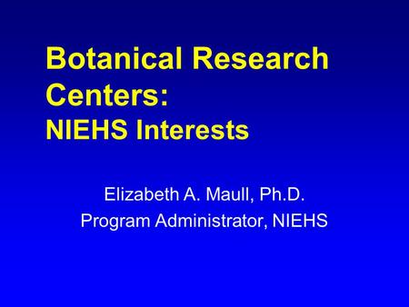 Botanical Research Centers: NIEHS Interests Elizabeth A. Maull, Ph.D. Program Administrator, NIEHS.