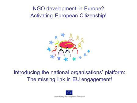 Introducing the national organisations' platform: The missing link in EU engagement! NGO development in Europe? Activating European Citizenship!