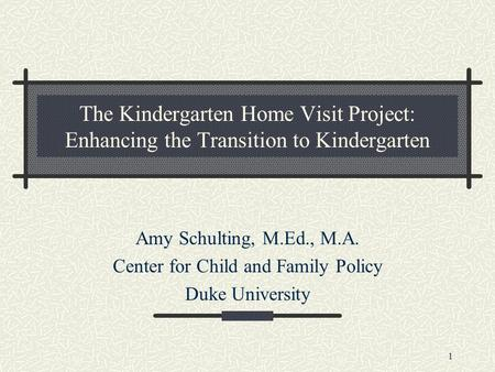 1 The Kindergarten Home Visit Project: Enhancing the Transition to Kindergarten Amy Schulting, M.Ed., M.A. Center for Child and Family Policy Duke University.