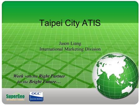 Jason Liang International Marketing Division Taipei City ATIS Jason Liang International Marketing Division Work with the Right Partner for the Bright Future…