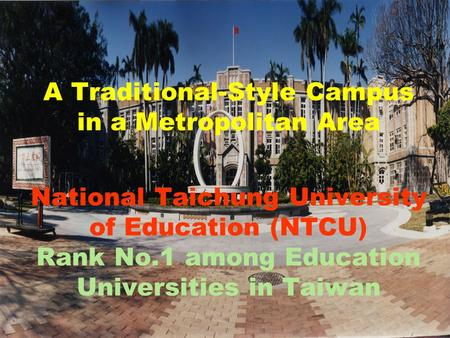 A Traditional-Style Campus in a Metropolitan Area National Taichung University of Education (NTCU) Rank No.1 among Education Universities in Taiwan.