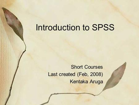 Introduction to SPSS Short Courses Last created (Feb, 2008) Kentaka Aruga.