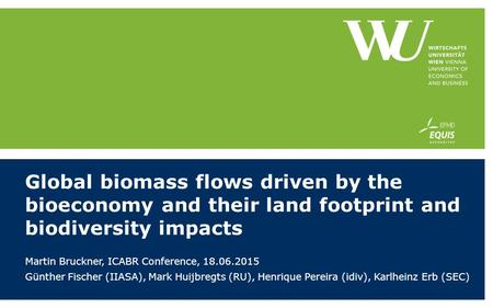 Global biomass flows driven by the bioeconomy and their land footprint and biodiversity impacts Martin Bruckner, ICABR Conference, 18.06.2015 Günther Fischer.