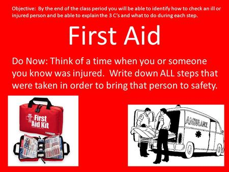 First Aid Do Now: Think of a time when you or someone you know was injured. Write down ALL steps that were taken in order to bring that person to safety.