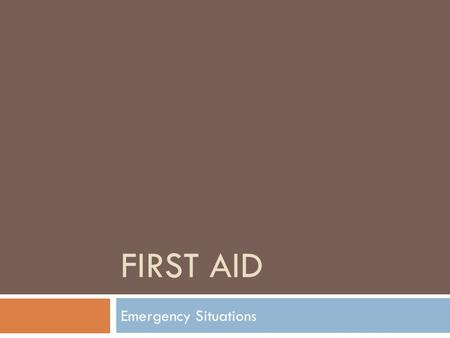 FIRST AID Emergency Situations. How to be prepared  Some things to prepare yourself… -Create a first aid kit -Keep a list of emergency phone number 1.