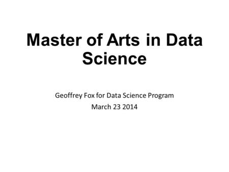 Master of Arts in Data Science Geoffrey Fox for Data Science Program March 23 2014.