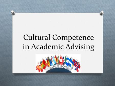 Cultural Competence in Academic Advising. What is cultural competence? O The ability to effectively interact with people from different cultural backgrounds.